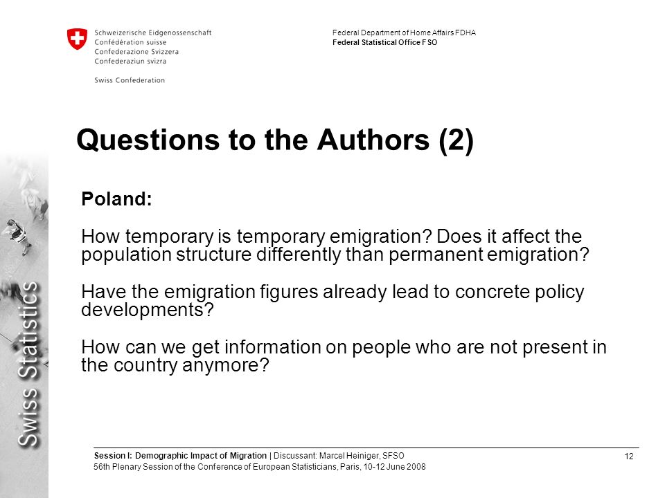 12 Session I: Demographic Impact of Migration | Discussant: Marcel Heiniger, SFSO 56th Plenary Session of the Conference of European Statisticians, Paris, June 2008 Federal Department of Home Affairs FDHA Federal Statistical Office FSO Questions to the Authors (2) Poland: How temporary is temporary emigration.