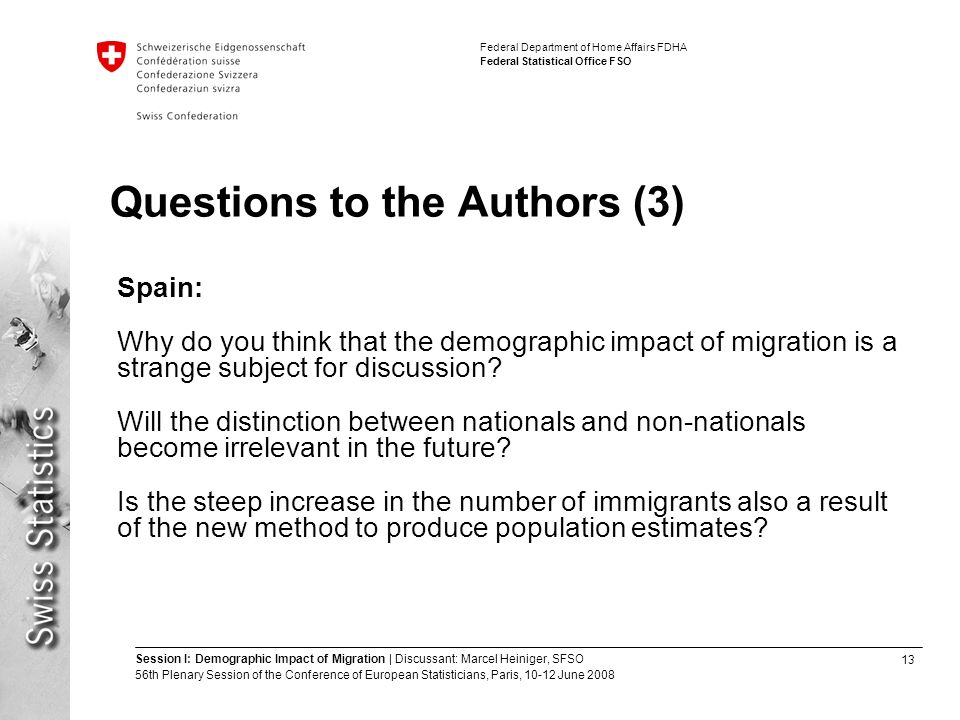 13 Session I: Demographic Impact of Migration | Discussant: Marcel Heiniger, SFSO 56th Plenary Session of the Conference of European Statisticians, Paris, June 2008 Federal Department of Home Affairs FDHA Federal Statistical Office FSO Questions to the Authors (3) Spain: Why do you think that the demographic impact of migration is a strange subject for discussion.