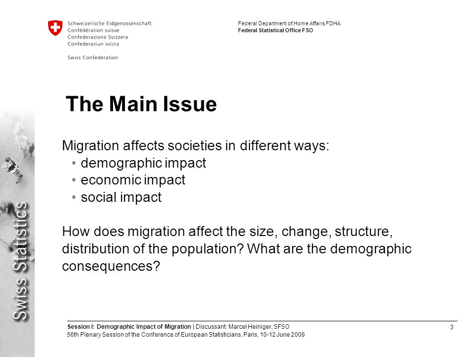 3 Session I: Demographic Impact of Migration | Discussant: Marcel Heiniger, SFSO 56th Plenary Session of the Conference of European Statisticians, Paris, June 2008 Federal Department of Home Affairs FDHA Federal Statistical Office FSO The Main Issue Migration affects societies in different ways: demographic impact economic impact social impact How does migration affect the size, change, structure, distribution of the population.