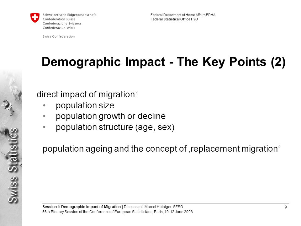 9 Session I: Demographic Impact of Migration | Discussant: Marcel Heiniger, SFSO 56th Plenary Session of the Conference of European Statisticians, Paris, June 2008 Federal Department of Home Affairs FDHA Federal Statistical Office FSO Demographic Impact - The Key Points (2) direct impact of migration: population size population growth or decline population structure (age, sex) population ageing and the concept of 'replacement migration'