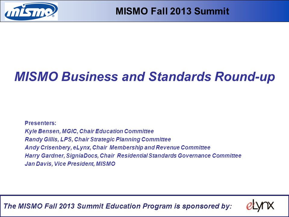 MISMO Business and Standards Round-up Fall 2013 Educational Summit & Workshops MISMO Business and Standards Round-up Presenters: Kyle Bensen, MGIC, Chair Education Committee Randy Gillis, LPS, Chair Strategic Planning Committee Andy Crisenbery, eLynx, Chair Membership and Revenue Committee Harry Gardner, SigniaDocs, Chair Residential Standards Governance Committee Jan Davis, Vice President, MISMO MISMO Fall 2013 Summit The MISMO Fall 2013 Summit Education Program is sponsored by: