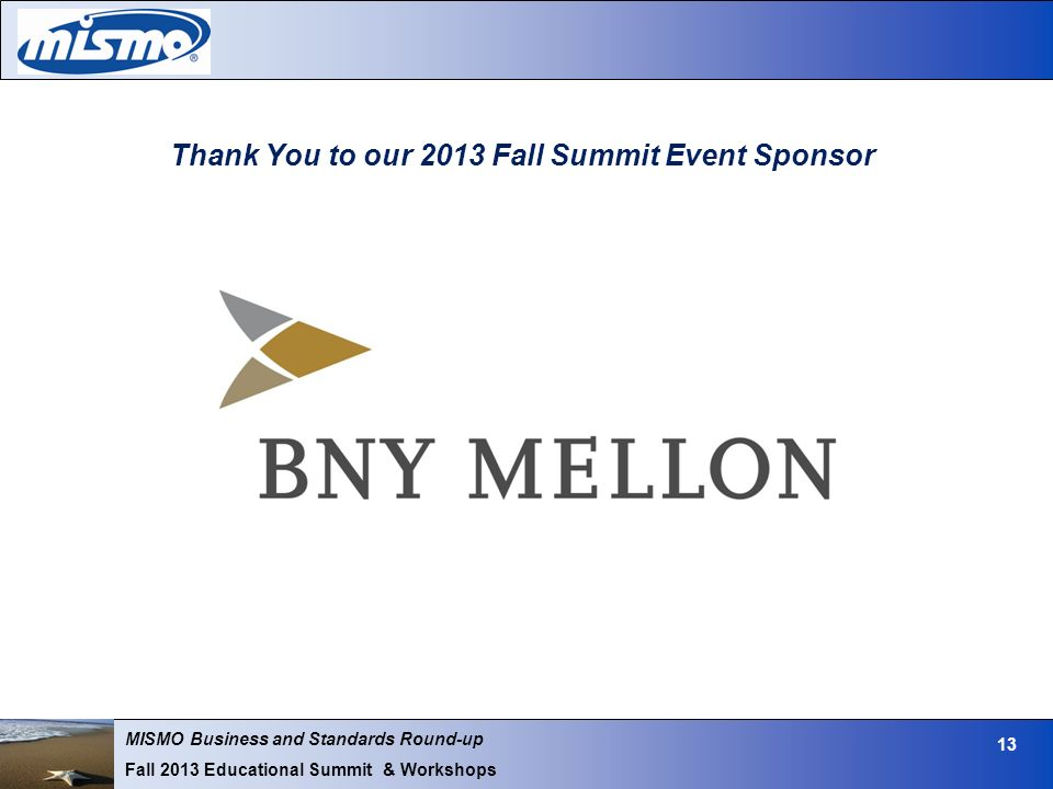 MISMO Business and Standards Round-up Fall 2013 Educational Summit & Workshops 13 Thank You to our 2013 Fall Summit Event Sponsor