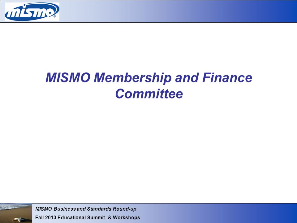 MISMO Business and Standards Round-up Fall 2013 Educational Summit & Workshops MISMO Membership and Finance Committee