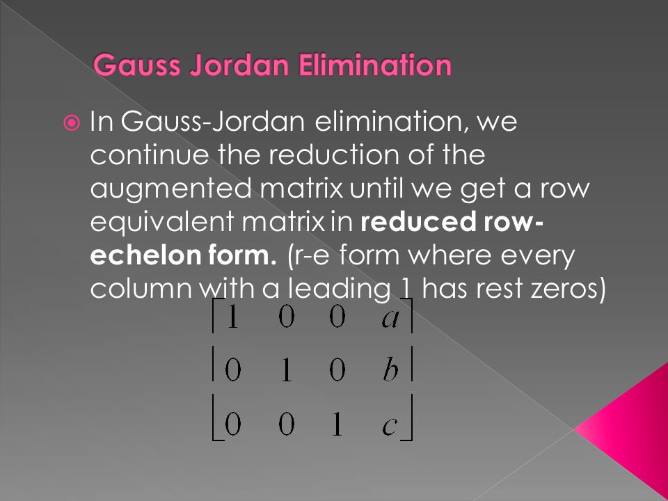  In Gauss-Jordan elimination, we continue the reduction of the augmented matrix until we get a row equivalent matrix in reduced row- echelon form.