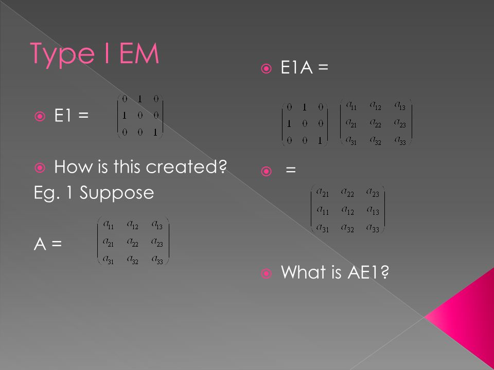  E1 =  How is this created Eg. 1 Suppose A =  E1A =  =  What is AE1