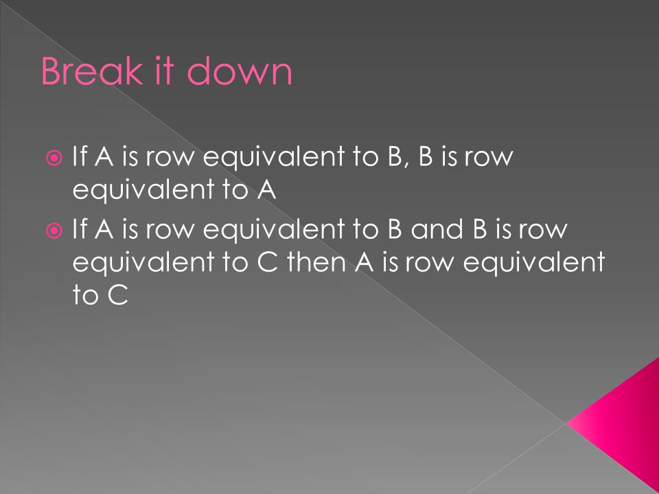  If A is row equivalent to B, B is row equivalent to A  If A is row equivalent to B and B is row equivalent to C then A is row equivalent to C
