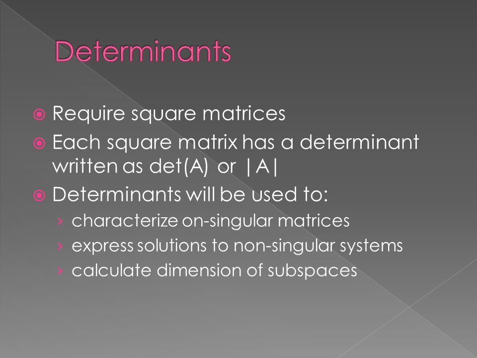  Require square matrices  Each square matrix has a determinant written as det(A) or |A|  Determinants will be used to: › characterize on-singular matrices › express solutions to non-singular systems › calculate dimension of subspaces