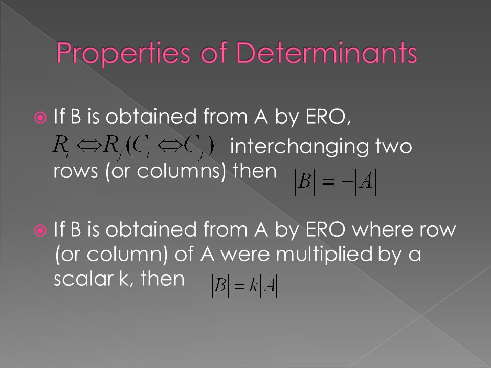  If B is obtained from A by ERO, interchanging two rows (or columns) then  If B is obtained from A by ERO where row (or column) of A were multiplied by a scalar k, then