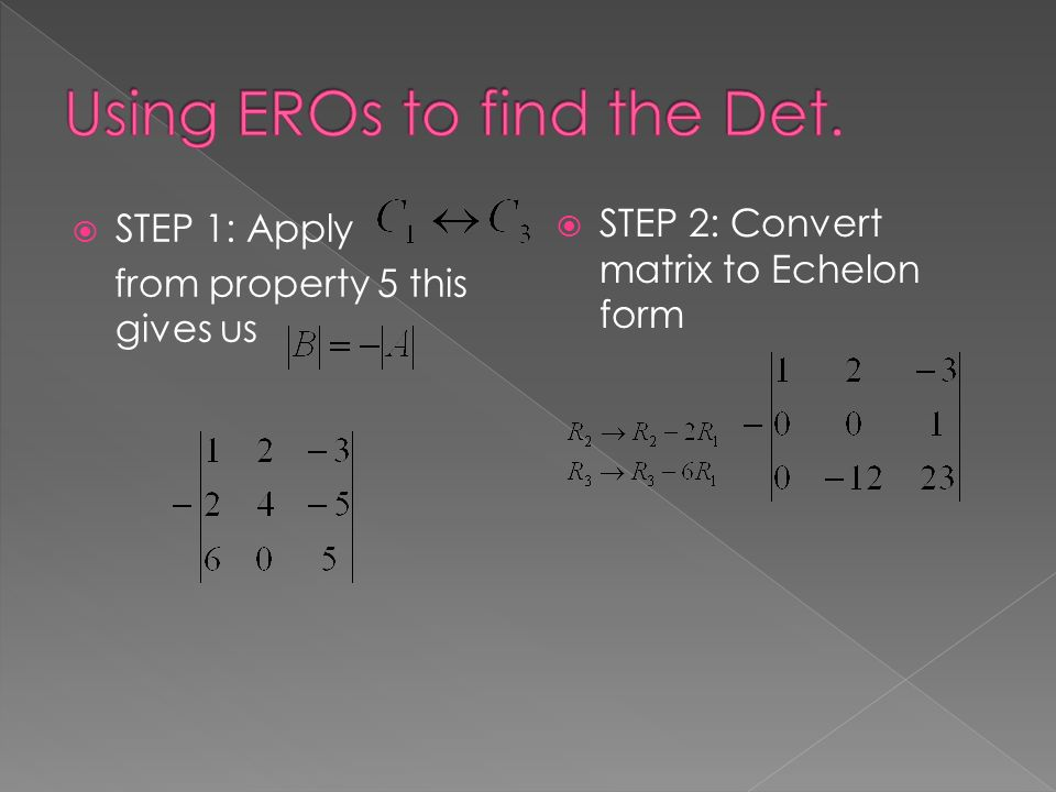  STEP 1: Apply from property 5 this gives us  STEP 2: Convert matrix to Echelon form