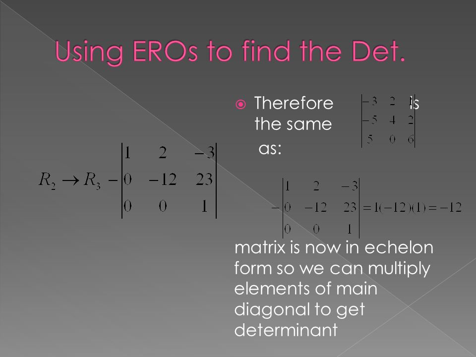  Therefore is the same as: matrix is now in echelon form so we can multiply elements of main diagonal to get determinant