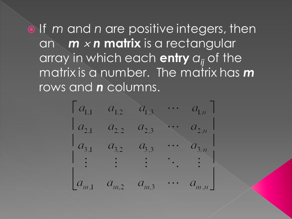  If m and n are positive integers, then an m  n matrix is a rectangular array in which each entry a ij of the matrix is a number.