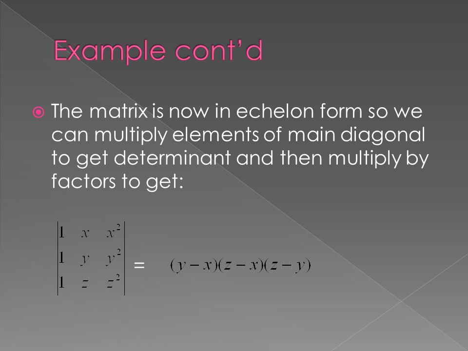  The matrix is now in echelon form so we can multiply elements of main diagonal to get determinant and then multiply by factors to get: =