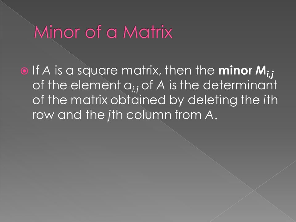  If A is a square matrix, then the minor M i,j of the element a i,j of A is the determinant of the matrix obtained by deleting the ith row and the jth column from A.
