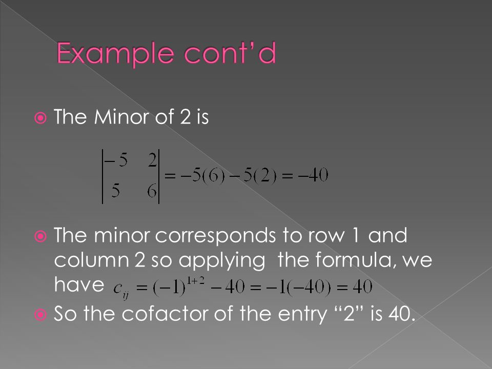  The Minor of 2 is  The minor corresponds to row 1 and column 2 so applying the formula, we have  So the cofactor of the entry 2 is 40.
