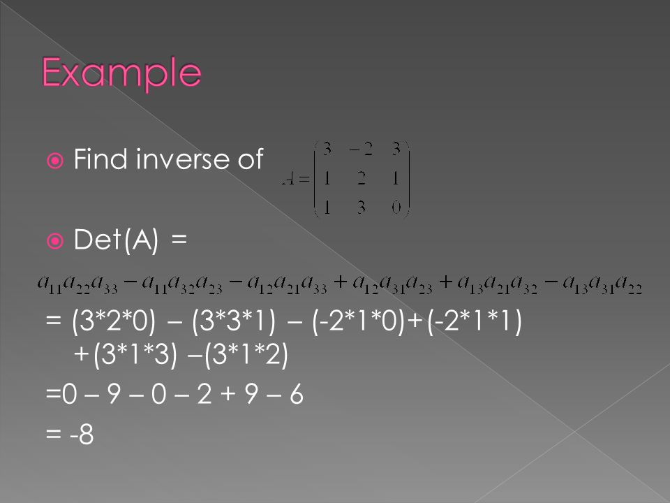  Find inverse of  Det(A) = = (3*2*0) – (3*3*1) – (-2*1*0)+(-2*1*1) +(3*1*3) –(3*1*2) =0 – 9 – 0 – – 6 = -8