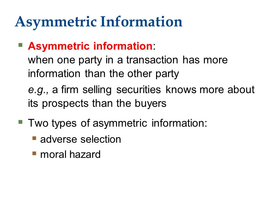 Asymmetric Information  Asymmetric information: when one party in a transaction has more information than the other party e.g., a firm selling securities knows more about its prospects than the buyers  Two types of asymmetric information:  adverse selection  moral hazard