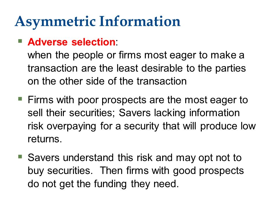 Asymmetric Information  Adverse selection: when the people or firms most eager to make a transaction are the least desirable to the parties on the other side of the transaction  Firms with poor prospects are the most eager to sell their securities; Savers lacking information risk overpaying for a security that will produce low returns.