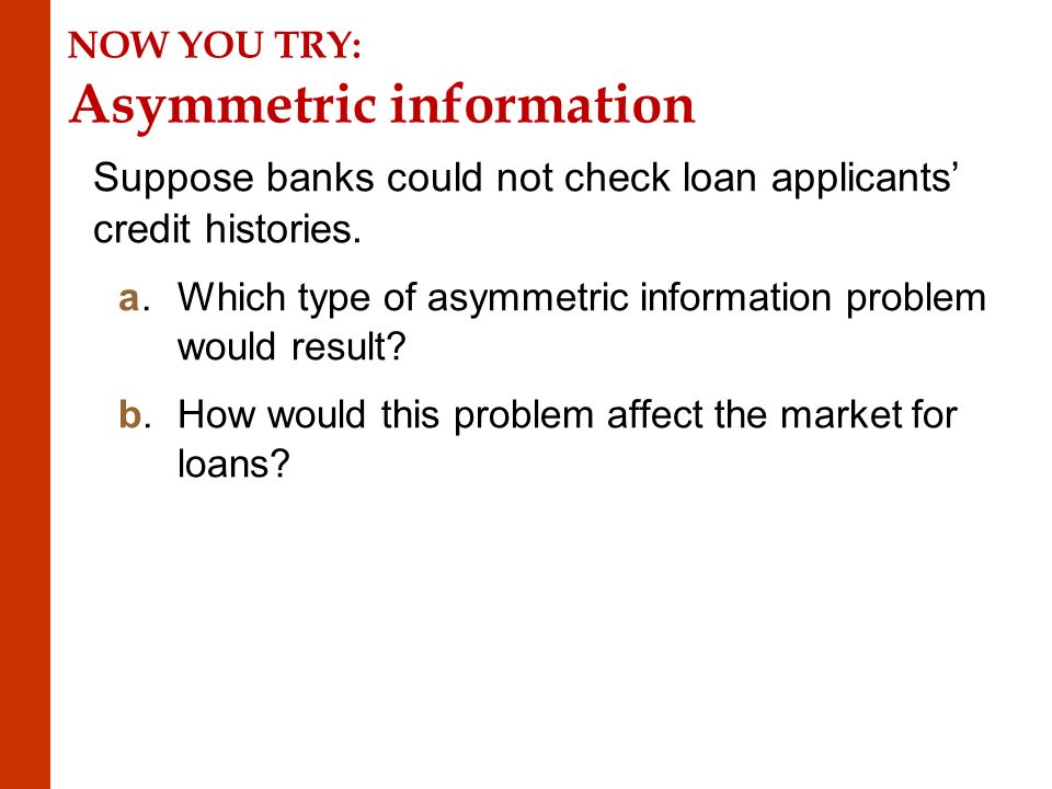 NOW YOU TRY: Asymmetric information Suppose banks could not check loan applicants' credit histories.