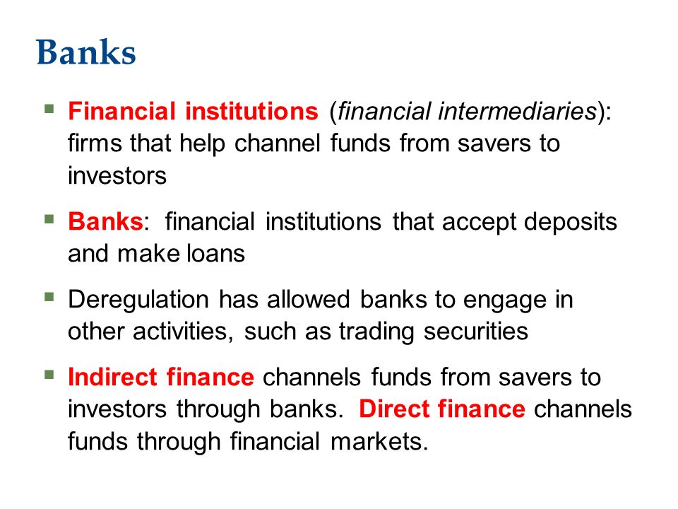 Banks  Financial institutions (financial intermediaries): firms that help channel funds from savers to investors  Banks: financial institutions that accept deposits and make loans  Deregulation has allowed banks to engage in other activities, such as trading securities  Indirect finance channels funds from savers to investors through banks.