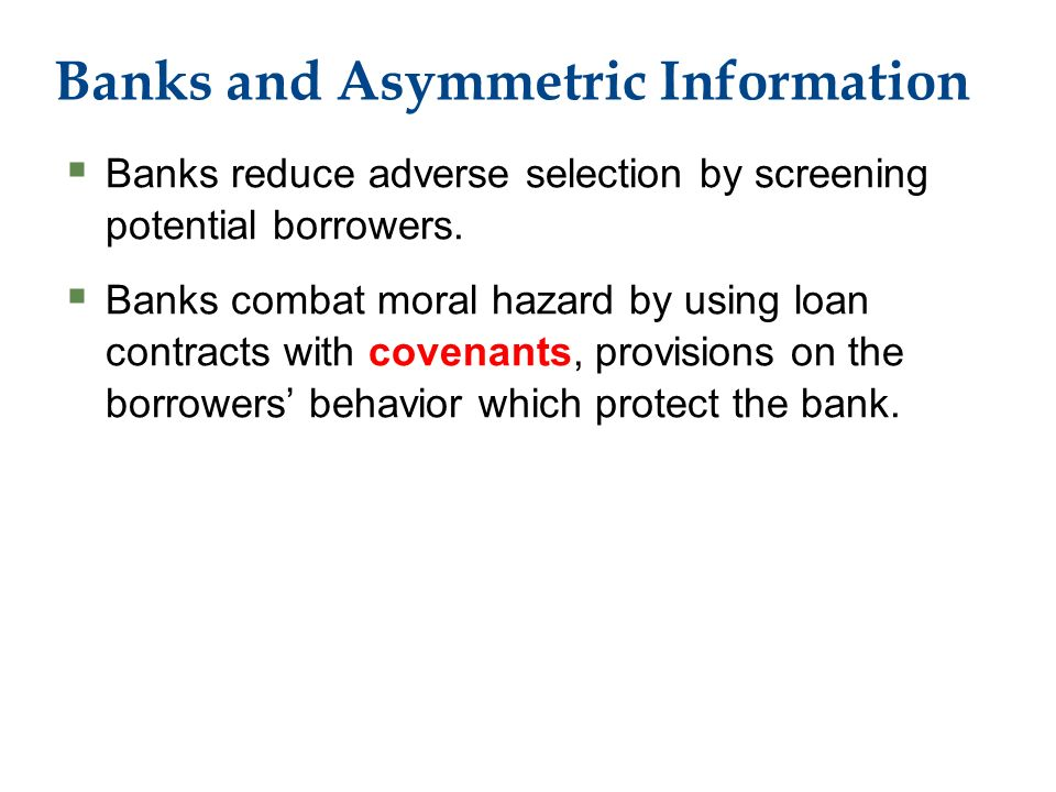 Banks and Asymmetric Information  Banks reduce adverse selection by screening potential borrowers.
