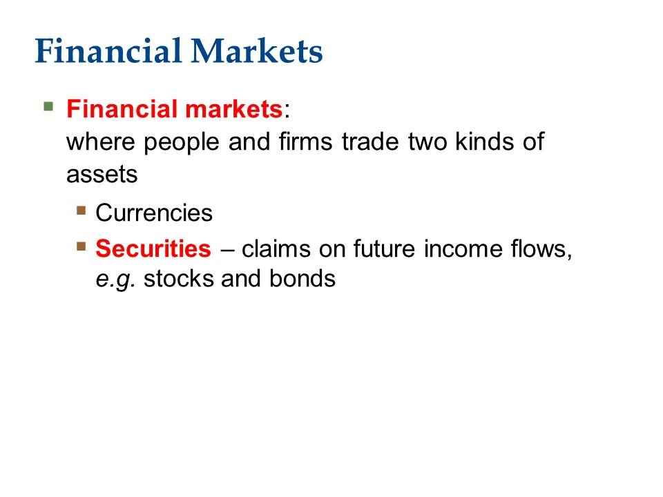 Financial Markets  Financial markets: where people and firms trade two kinds of assets  Currencies  Securities – claims on future income flows, e.g.