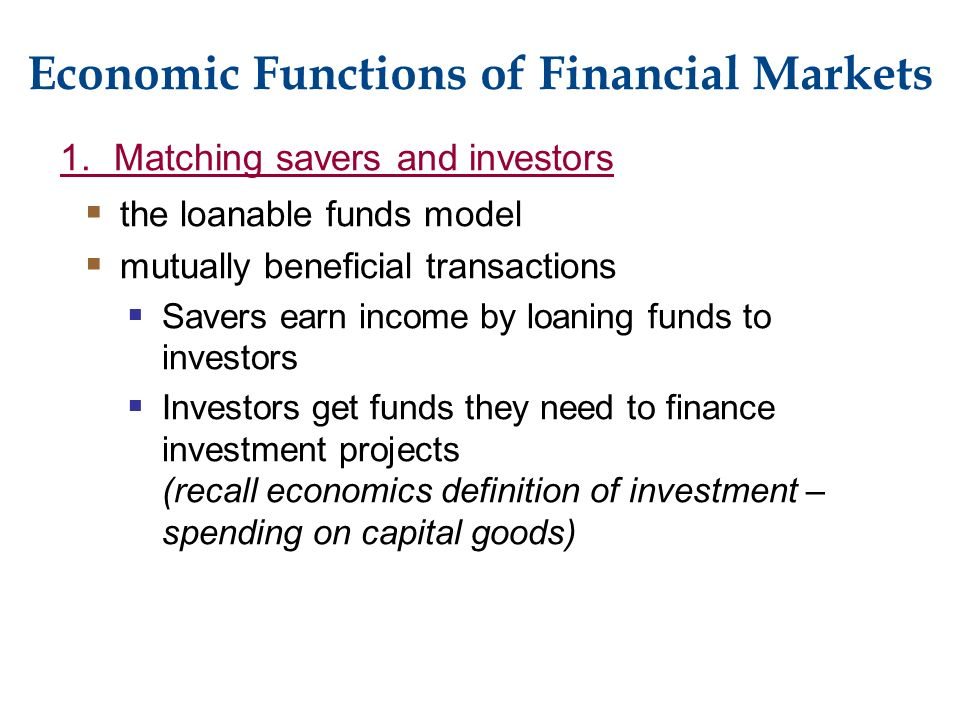 Economic Functions of Financial Markets 1.Matching savers and investors  the loanable funds model  mutually beneficial transactions  Savers earn income by loaning funds to investors  Investors get funds they need to finance investment projects (recall economics definition of investment – spending on capital goods)