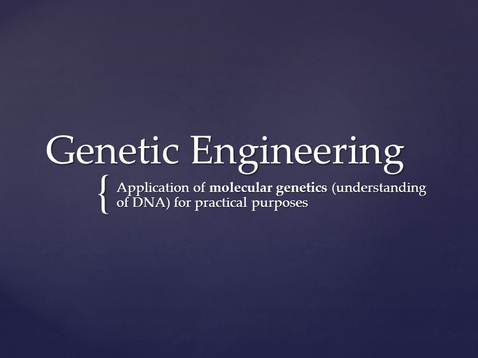{ Genetic Engineering Application of molecular genetics (understanding of DNA) for practical purposes