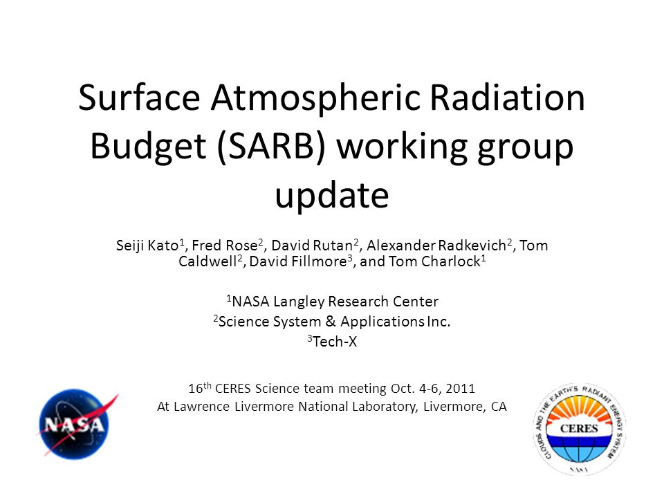 Surface Atmospheric Radiation Budget (SARB) working group update Seiji Kato 1, Fred Rose 2, David Rutan 2, Alexander Radkevich 2, Tom Caldwell 2, David Fillmore 3, and Tom Charlock 1 1 NASA Langley Research Center 2 Science System & Applications Inc.
