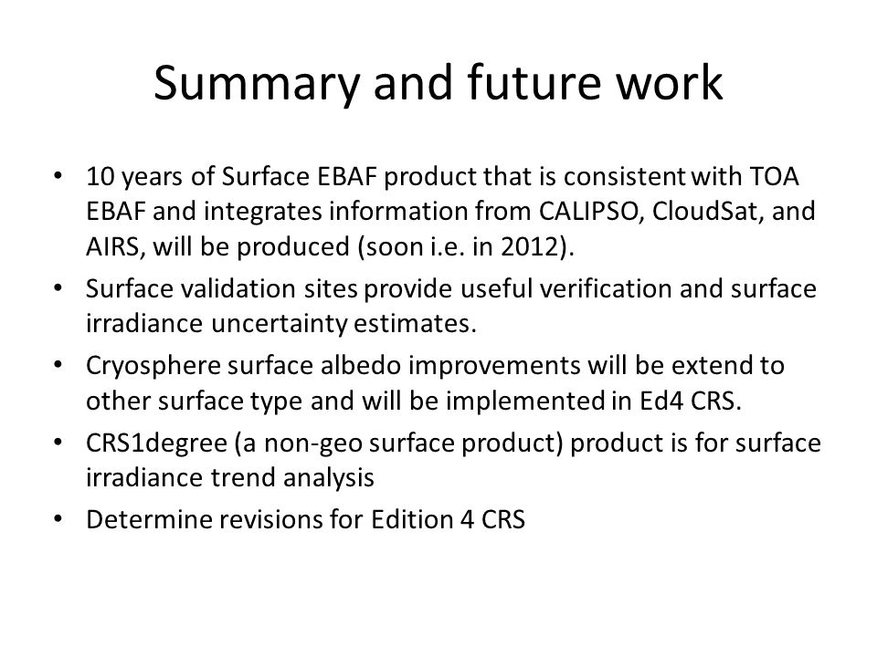 Summary and future work 10 years of Surface EBAF product that is consistent with TOA EBAF and integrates information from CALIPSO, CloudSat, and AIRS, will be produced (soon i.e.