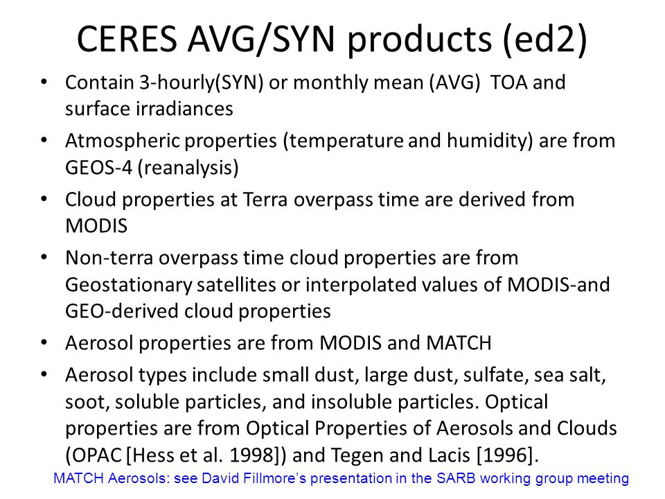 CERES AVG/SYN products (ed2) Contain 3-hourly(SYN) or monthly mean (AVG) TOA and surface irradiances Atmospheric properties (temperature and humidity) are from GEOS-4 (reanalysis) Cloud properties at Terra overpass time are derived from MODIS Non-terra overpass time cloud properties are from Geostationary satellites or interpolated values of MODIS-and GEO-derived cloud properties Aerosol properties are from MODIS and MATCH Aerosol types include small dust, large dust, sulfate, sea salt, soot, soluble particles, and insoluble particles.
