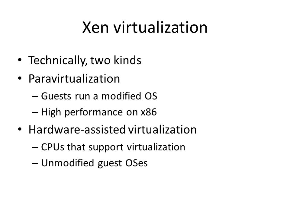 Xen virtualization Technically, two kinds Paravirtualization – Guests run a modified OS – High performance on x86 Hardware-assisted virtualization – CPUs that support virtualization – Unmodified guest OSes