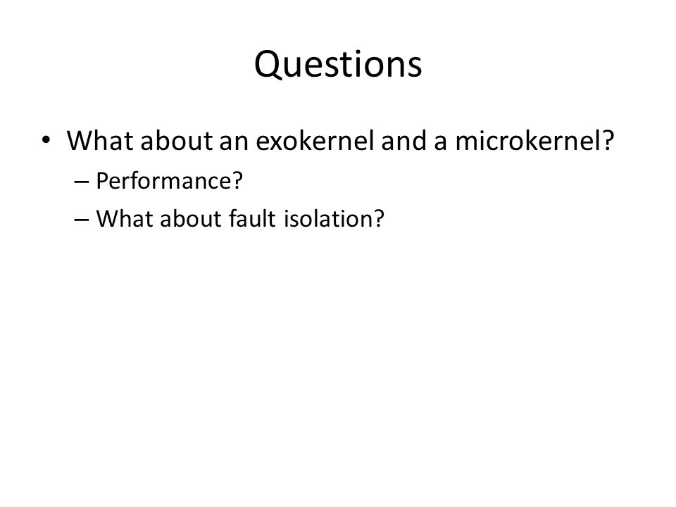 Questions What about an exokernel and a microkernel – Performance – What about fault isolation