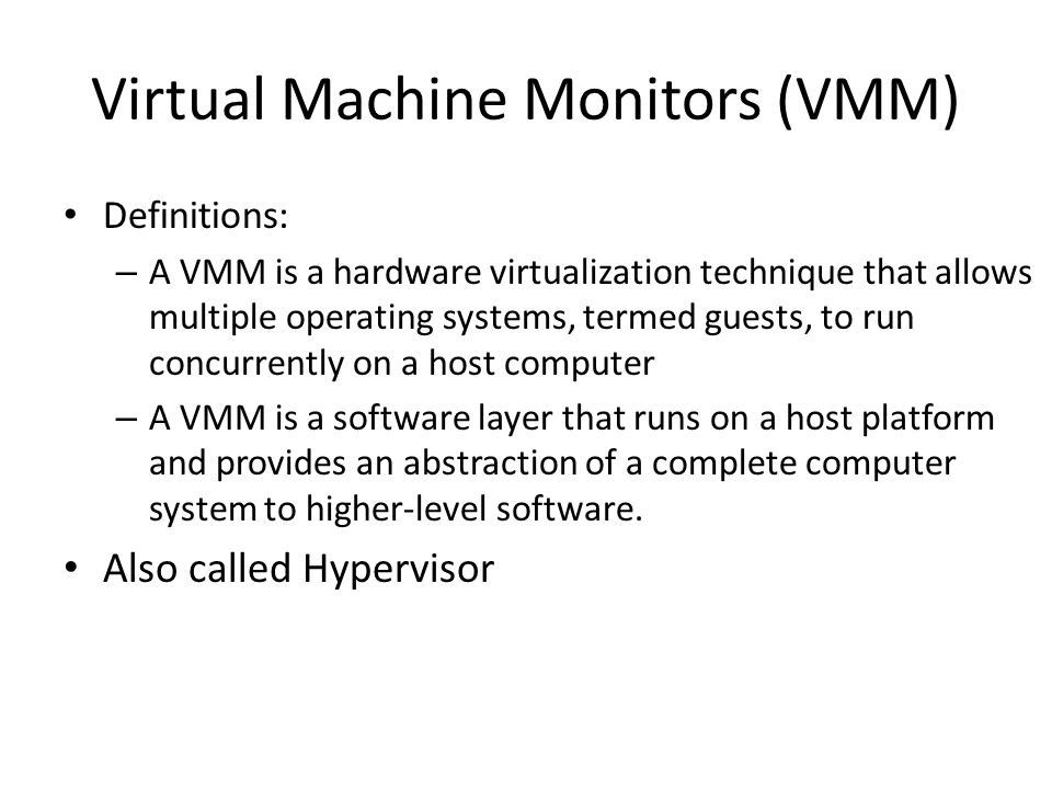 Virtual Machine Monitors (VMM) Definitions: – A VMM is a hardware virtualization technique that allows multiple operating systems, termed guests, to run concurrently on a host computer – A VMM is a software layer that runs on a host platform and provides an abstraction of a complete computer system to higher-level software.