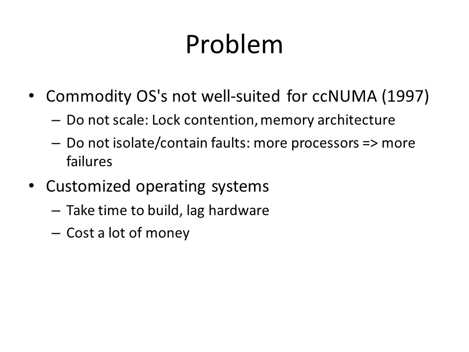 Problem Commodity OS s not well-suited for ccNUMA (1997) – Do not scale: Lock contention, memory architecture – Do not isolate/contain faults: more processors => more failures Customized operating systems – Take time to build, lag hardware – Cost a lot of money