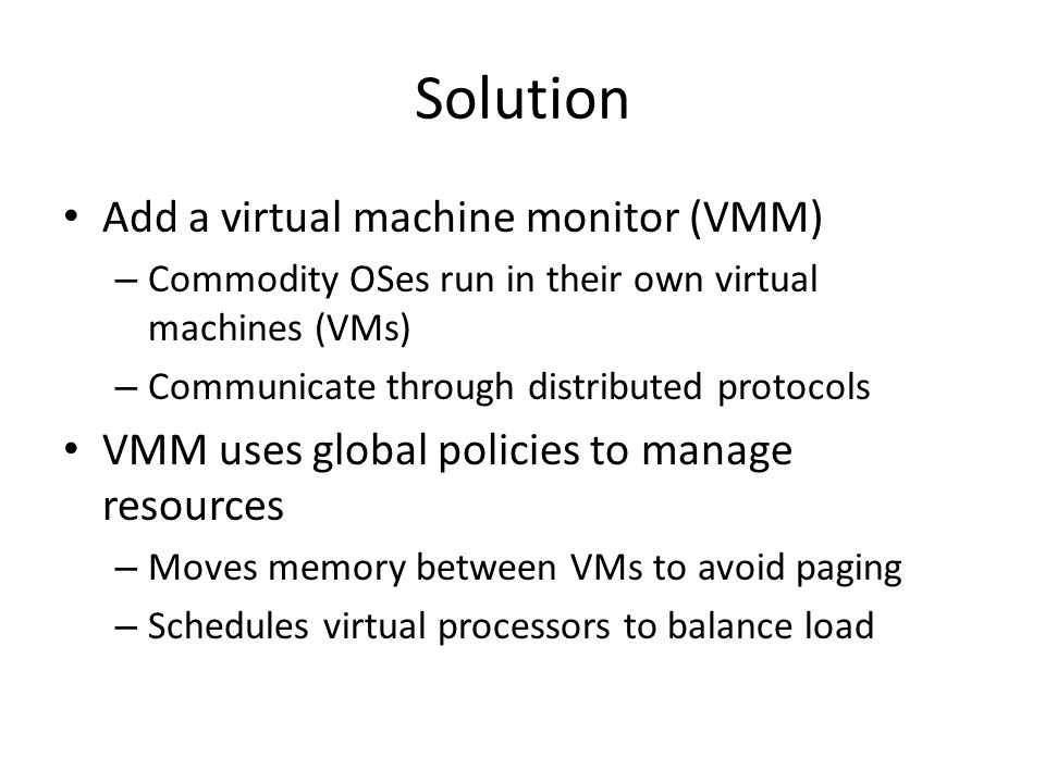 Solution Add a virtual machine monitor (VMM) – Commodity OSes run in their own virtual machines (VMs) – Communicate through distributed protocols VMM uses global policies to manage resources – Moves memory between VMs to avoid paging – Schedules virtual processors to balance load
