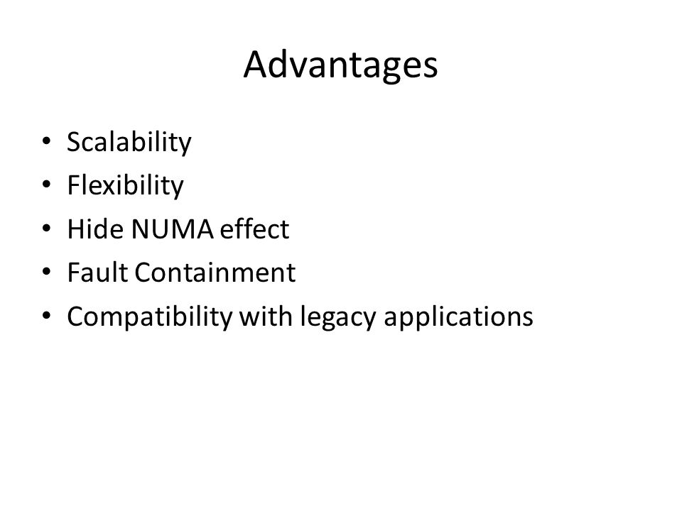 Advantages Scalability Flexibility Hide NUMA effect Fault Containment Compatibility with legacy applications