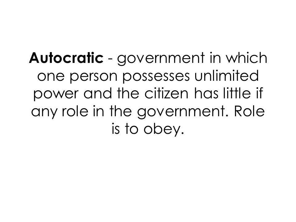 Autocratic - government in which one person possesses unlimited power and the citizen has little if any role in the government.
