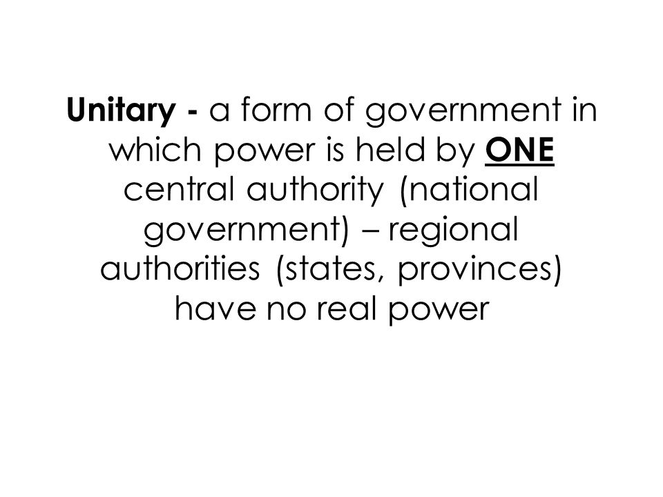 Unitary - a form of government in which power is held by ONE central authority (national government) – regional authorities (states, provinces) have no real power
