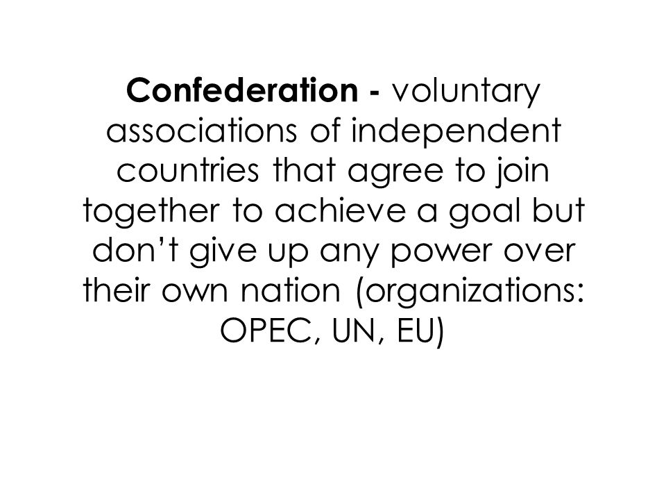 Confederation - voluntary associations of independent countries that agree to join together to achieve a goal but don't give up any power over their own nation (organizations: OPEC, UN, EU)