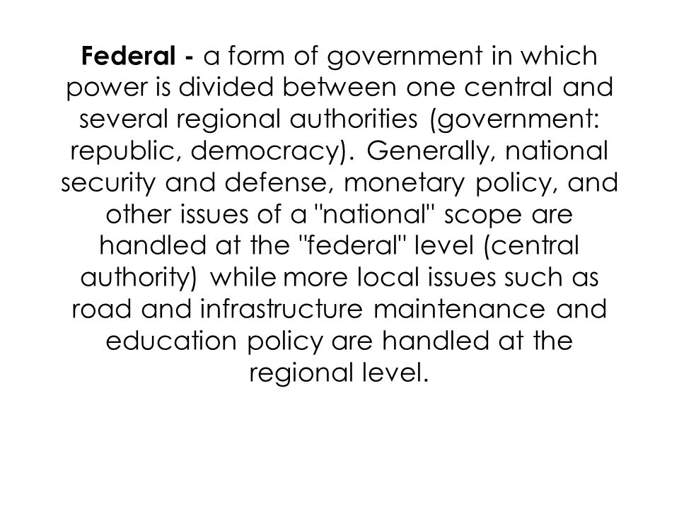 Federal - a form of government in which power is divided between one central and several regional authorities (government: republic, democracy).