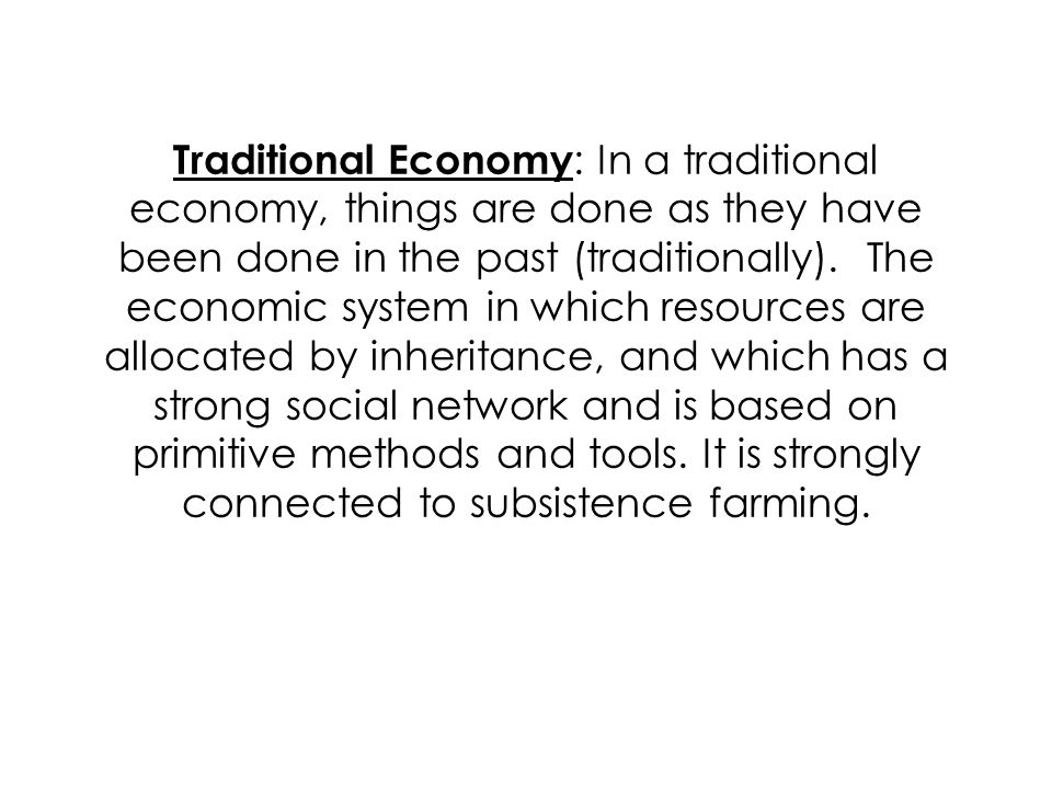 Traditional Economy : In a traditional economy, things are done as they have been done in the past (traditionally).