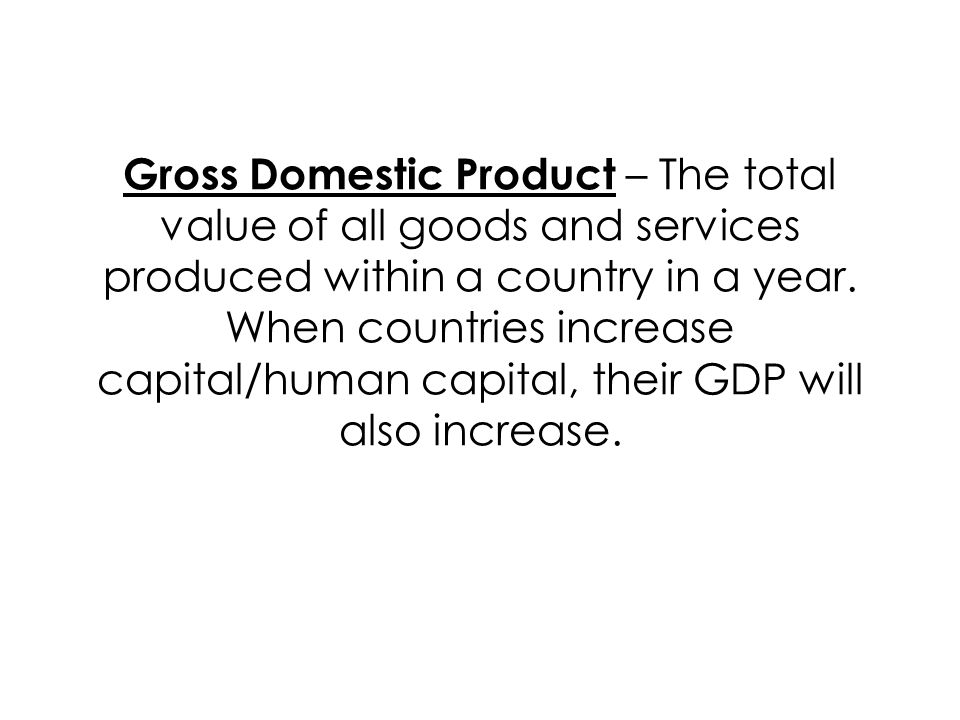 Gross Domestic Product – The total value of all goods and services produced within a country in a year.