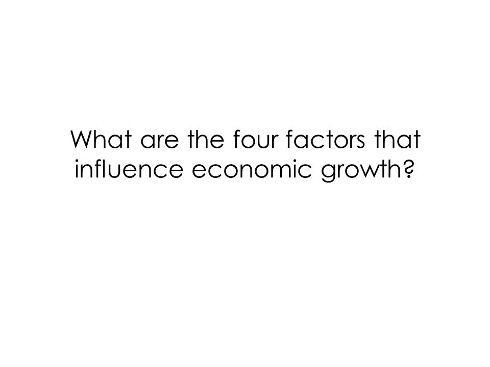 What are the four factors that influence economic growth
