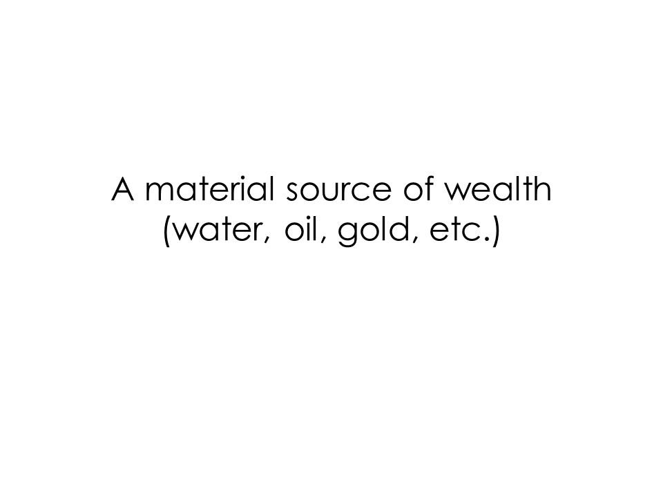 A material source of wealth (water, oil, gold, etc.)