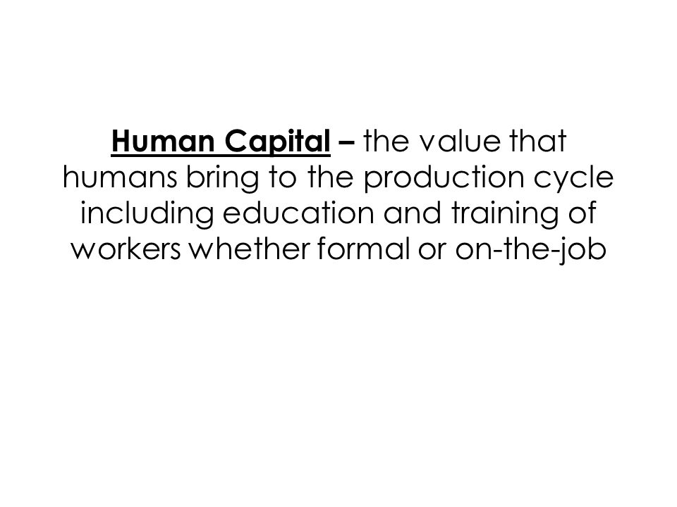 Human Capital – the value that humans bring to the production cycle including education and training of workers whether formal or on-the-job