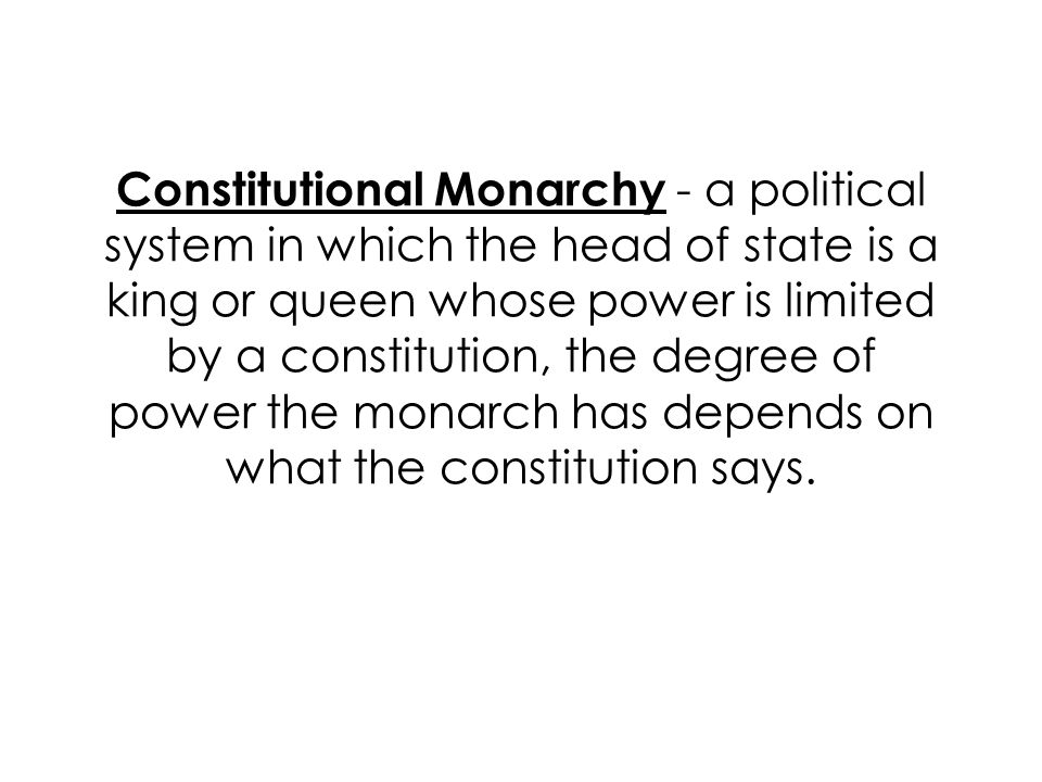 Constitutional Monarchy - a political system in which the head of state is a king or queen whose power is limited by a constitution, the degree of power the monarch has depends on what the constitution says.