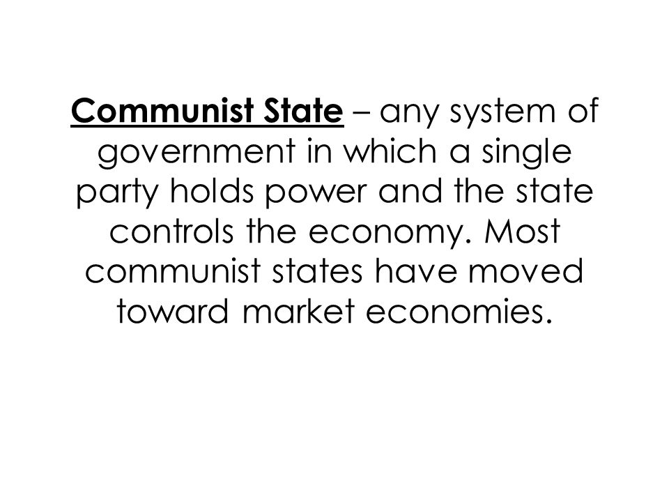 Communist State – any system of government in which a single party holds power and the state controls the economy.