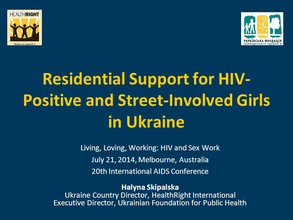 Residential Support for HIV- Positive and Street-Involved Girls in Ukraine Living, Loving, Working: HIV and Sex Work July 21, 2014, Melbourne, Australia 20th International AIDS Conference Halyna Skipalska Ukraine Country Director, HealthRight International Executive Director, Ukrainian Foundation for Public Health