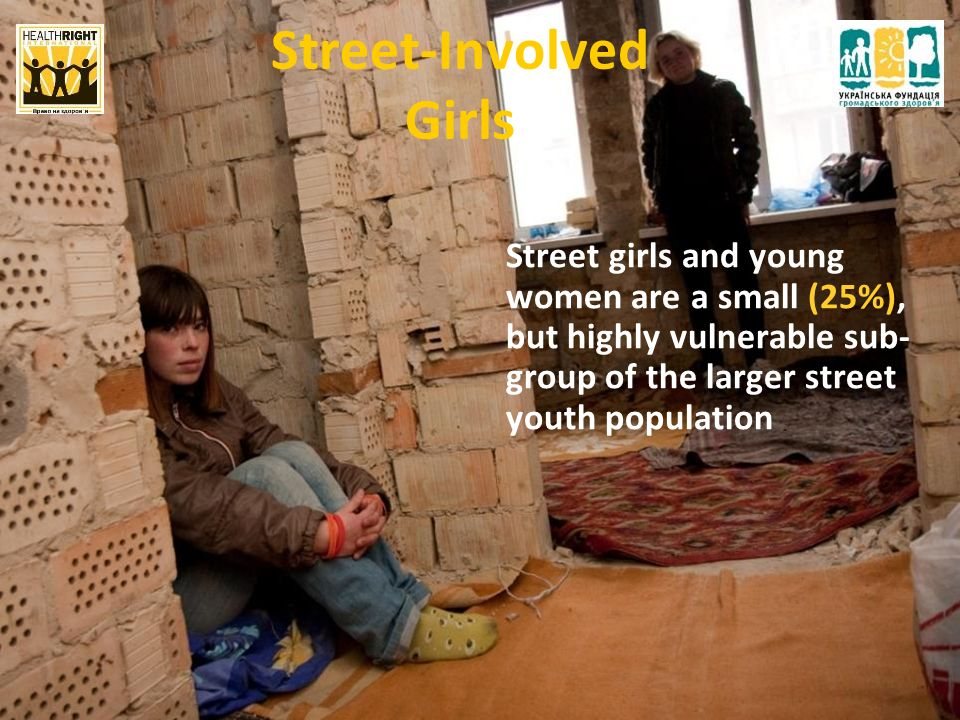 Street-Involved Girls Street girls and young women are a small (25%), but highly vulnerable sub- group of the larger street youth population
