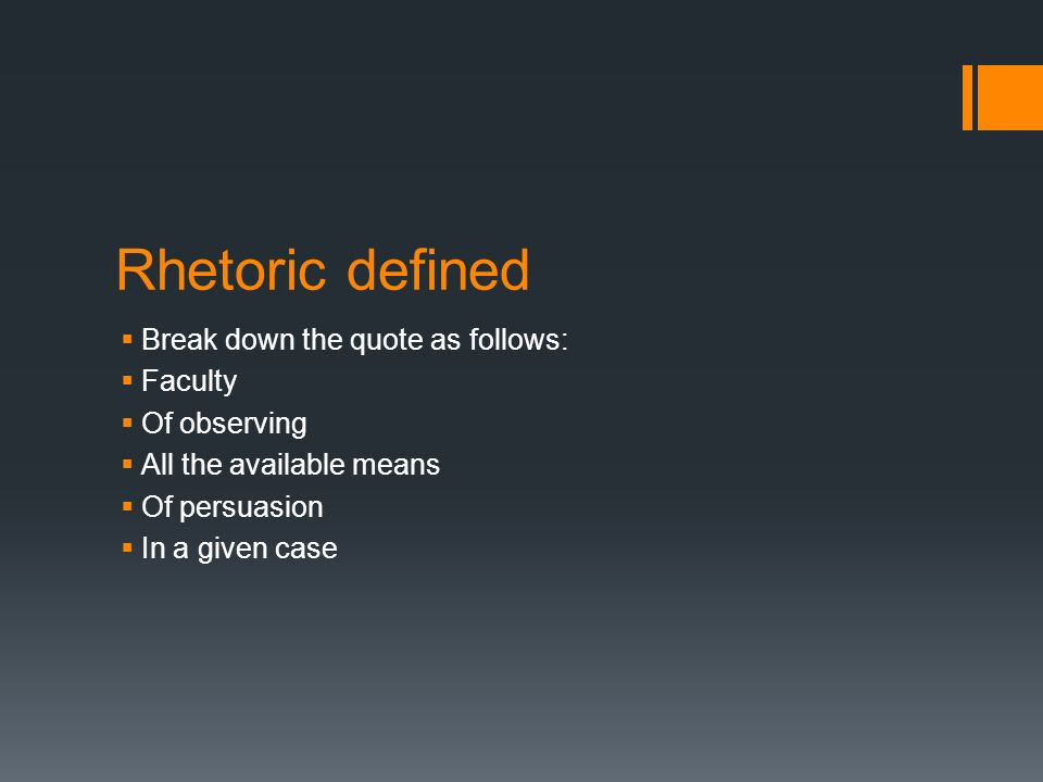 Rhetoric defined  Break down the quote as follows:  Faculty  Of observing  All the available means  Of persuasion  In a given case